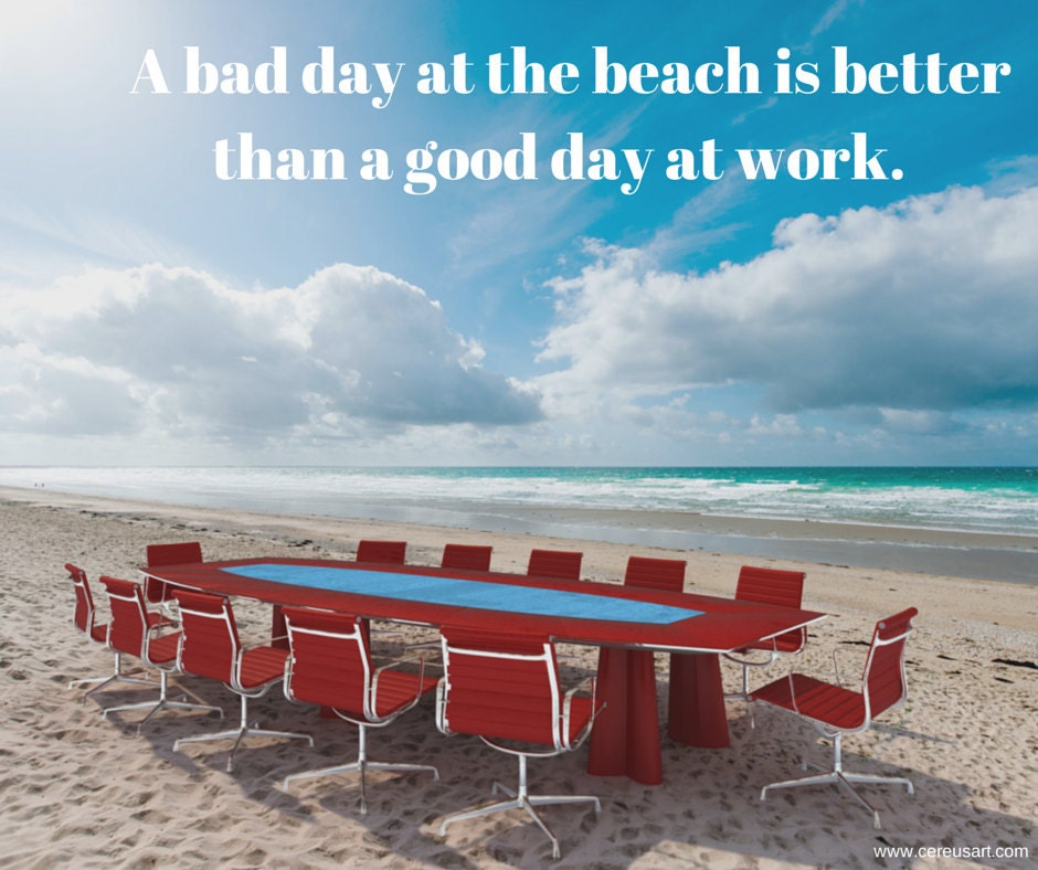 A bad day at the beach is better than a good day at work.