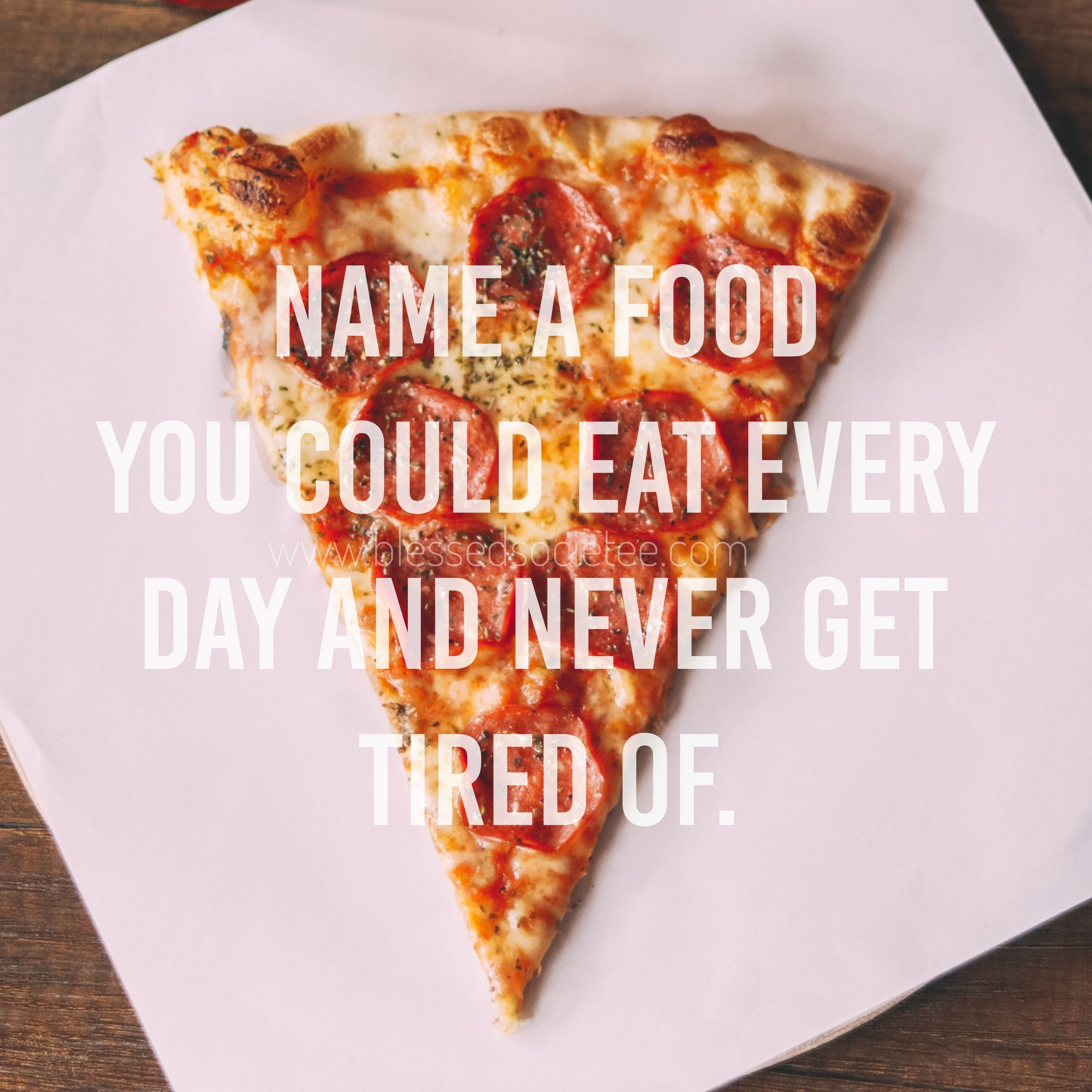 Name a food you could eat every day...