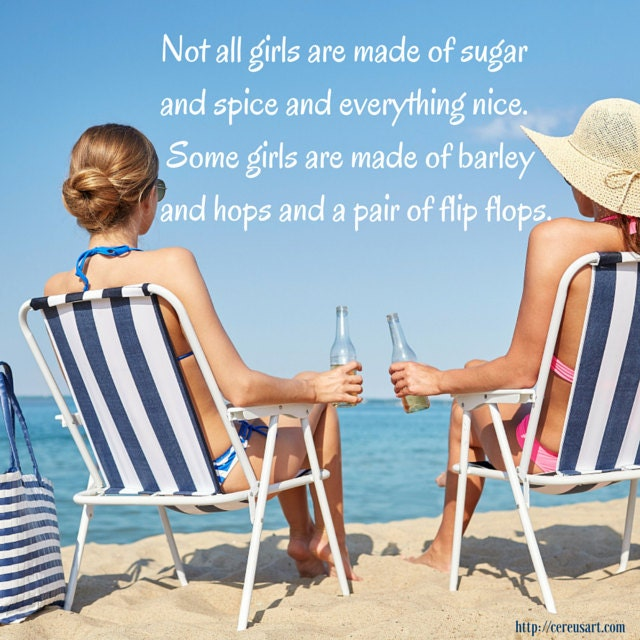 Not all girls are made of sugar and spice and everything nice.  Some girls are made of barley and hops and a a pair of flip flops